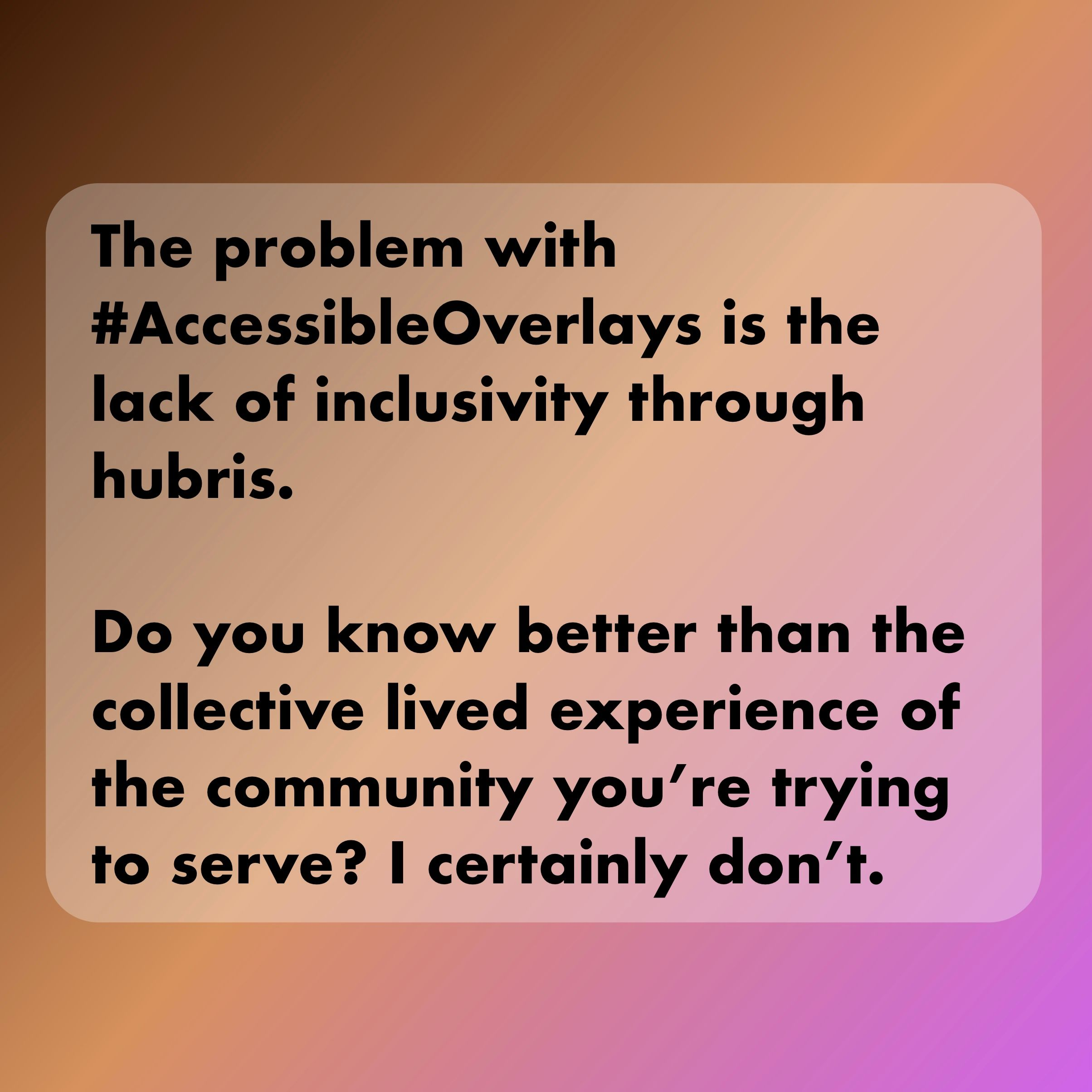 The problem with AccessibleOverlays is the lack of inclusivity through hubris. Do you know better than the collective lived experience of the community you're trying to serve? I certainly don't.