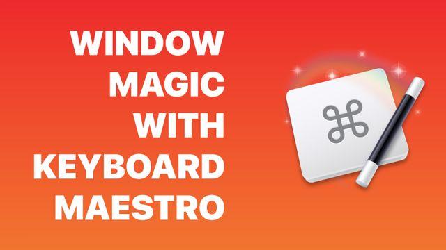 Window Magic with Keyboard Maestro Banner Image