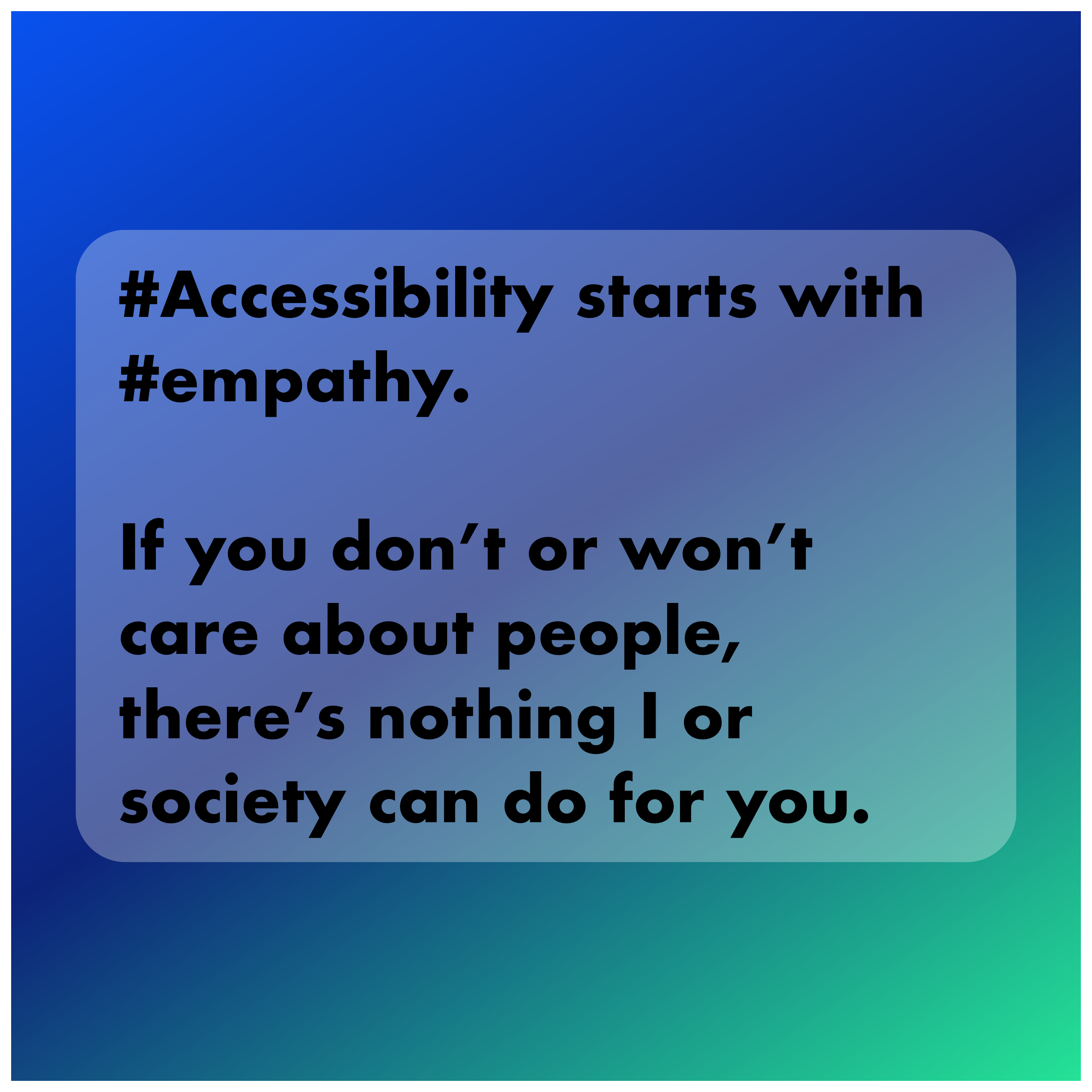 Accessibility starts with empathy. If you don't or won't care about people there's nothing I or society can do for you.