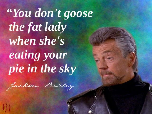 You don't goose the fat lady when she's eating your pie in the sky