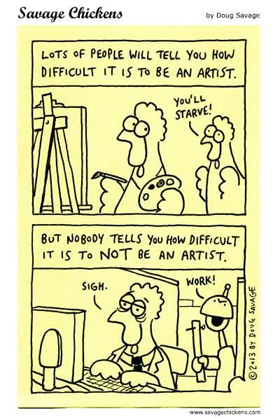 A cartoon containing chickens pointing out that whilst people often point out how difficult it is to be an artist no one ever says how hard it is not to be.