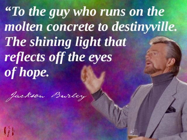 """""""To the guy who runs on the molten concrete to destinyville. The shining light that reflects off the eyes of hope"""""""