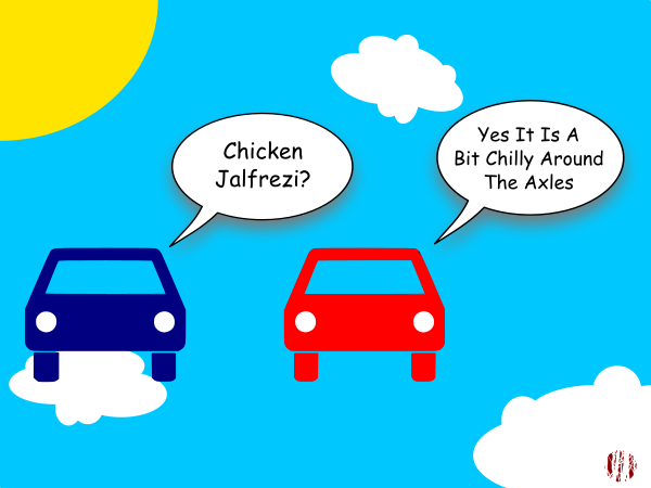 """One cartoon car asks another whilst apparently floating through the clouds on a sunny day, """"Chicken Jalfrezi?"""". To which it receives the reply, """"Yes, it is a bit chilly around the axles""""."""