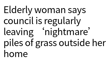 """From the West Sussex County Times, 'Elderly woman says council is regularly leaving """"nightmare"""" piles of grass outside her home'."""