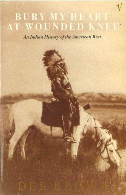 Bury My Heart At Wounded Knee: An Indian history of the Amerian West