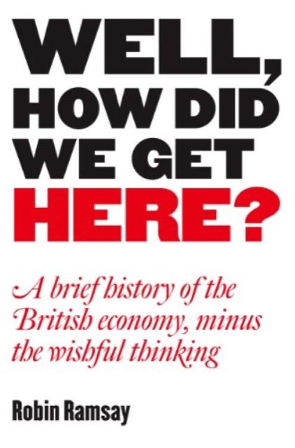 Well, How Did We Get Here? A Brief History of the British Economy, Minus the Wishful Thinking